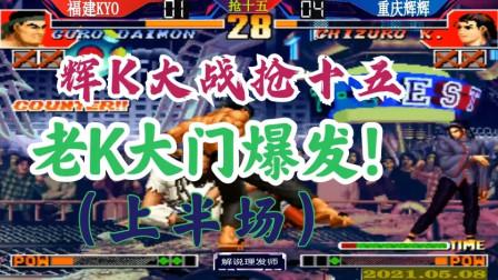 拳皇97 五月八日辉K大战抢15激情再战(上半场)!