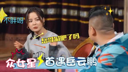 女星第一次遇岳云鹏啥反应?辛芷蕾首见小岳惊呼:原来你没那么胖