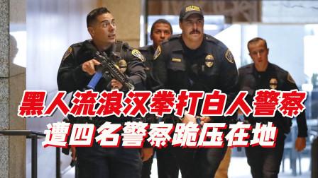视频曝光!美国一名黑人流浪汉被四名警察按压在地