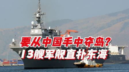 要从中国手中夺岛?13艘军舰直扑东海,还跟来一个大家伙长期蹲守