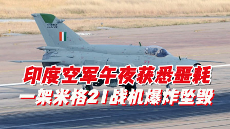 印度空军午夜获悉噩耗,一架米格21战机爆炸坠毁,飞行员当场遇难