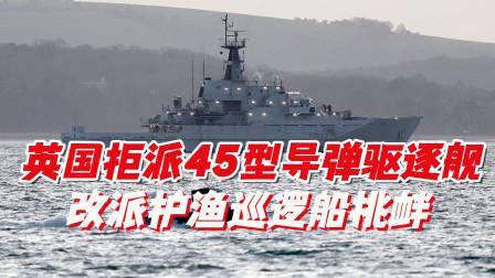 英国拒派45型导弹驱逐舰,改派护渔巡逻船挑衅:令俄军啼笑皆非