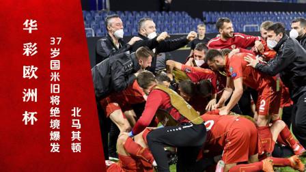 华彩欧洲杯丨37岁国米旧将绝境爆发,北马其顿创造小国奇迹