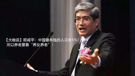 """【大咖说】郎咸平:中国最有钱的人只有5%,所以养老要靠""""养女养老""""!"""