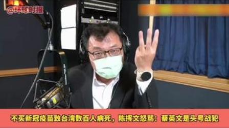 不买新冠疫苗致台湾数百人病死,陈挥文怒骂:蔡英文是头号战犯#台湾