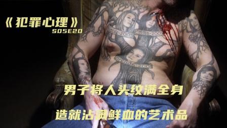 男子将人头纹满全身,特殊嗜好暴露邪恶本质,悬疑剧《犯罪心理》