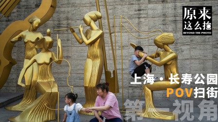 上海长寿公园 街头摄影第一视角|原来这么拍 224集