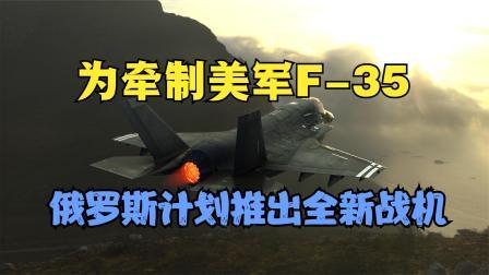 为牵制美军F-35,俄罗斯计划推出全新战机,美国会有所忌惮吗?