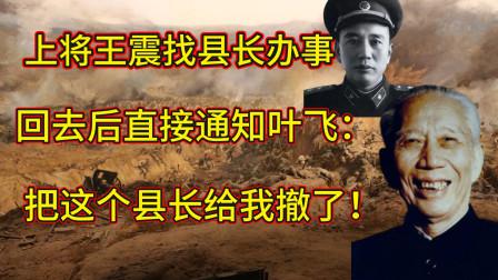 上将王震找县长办事,回去后直接通知叶飞:把这个县长给我撤了!