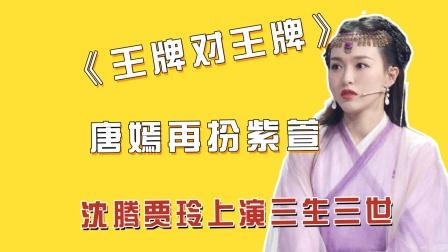 """《王牌对王牌》沈腾贾玲爆笑上演""""三生三世"""",唐嫣再现紫萱经典"""