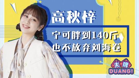 《大牌DUANG! 》高秋梓:宁可胖到140斤也不放弃刘海卷