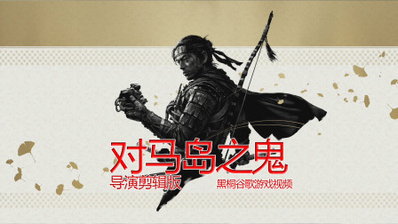 【对马岛之魂导演剪辑版】 黑桐谷歌游戏解说视频 01