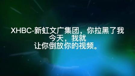 XHBC-新虹文广集团,你拉黑了我今天,我就让你倒放你的视频。