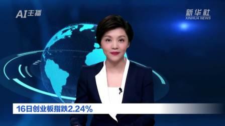 AI合成主播 16日创业板指跌2.24%