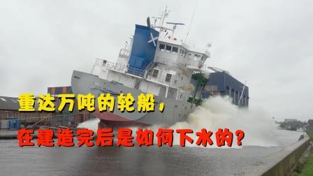 重达万吨的轮船,在建造完后是如何下水的?