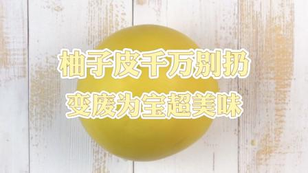 柚子皮神吃法,扔掉太可惜,变废为宝超美味