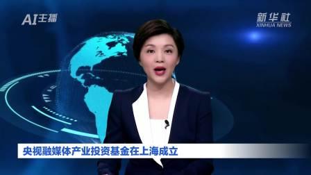 AI合成主播 央视融媒体产业投资基金在上海成立