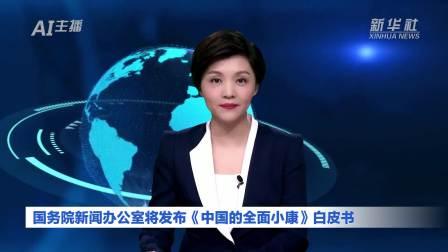 AI合成主播 国务院新闻办公室将发布《中国的全面小康》白皮书
