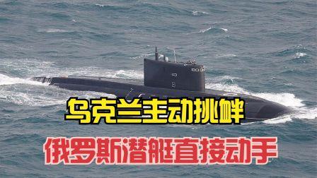 能动手尽量不啰嗦,俄罗斯潜艇向乌克兰海军出手,用实战练手