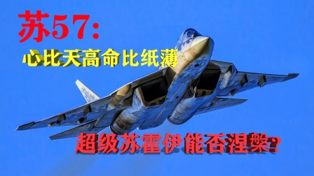苏57隐身重型战斗机:心比天高命比纸薄,超级苏霍伊能否涅槃?