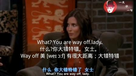 What?Youarewayoff.lady. 什么?你大错特错。女士。 Wayoff美[weɪɔːf]有很大距离;大错特错