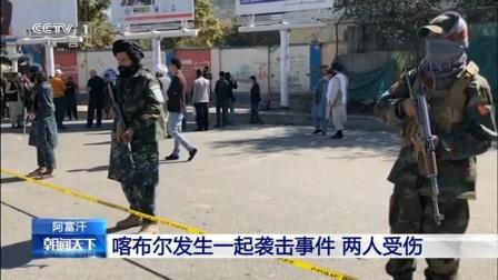 阿富汗喀布尔发生一起袭击事件,两人受伤