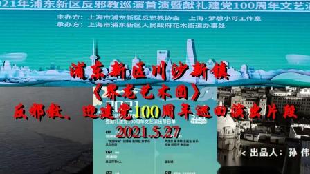 浦东新区川沙新镇《界龙艺术团》反邪教、迎建党100周年巡回演出片段2021.5.27