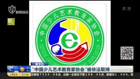 """新华社:""""中国少儿艺术教育家协会""""被依法取缔 上海早晨 180206"""