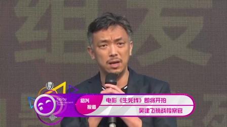 现场:电影《生死线》即将开拍 吴建飞挑战检察官