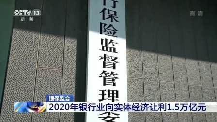 银保监会:2020年银行业向实体经济让利1.5万亿元