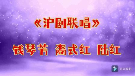 18《沪剧联唱》钱琴芳、裔式红、陆红
