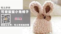 毛儿手作【第M9-03期】宝宝小兔毛线帽子编织教程