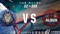 2016年英雄联盟S6总决赛 出线战 G2 vs ANX