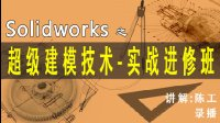 solidworks超级建模技术实战教程预告--陈工私塾solidworks视频课程