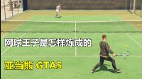 亚当熊GTA5线上土豪49熊哥教你网球王子是怎么练成的