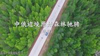 12中俄边境原始森林驰骋航拍: 黑蒙边境环游记[爱@侣途]