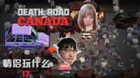 【情侣玩什么】17:玩着玩着车没了 | Death Road to Canada 加拿大死亡之路