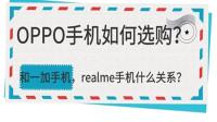 OPPO手机如何选购?和一加手机,realme手机的关系?怎么挑选?