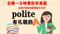 03 polite 有礼貌的 名师一分钟带你学英语