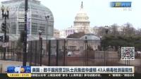 视频 美国: 数千国民警卫队士兵集结华盛顿 43人病毒检测呈阳性