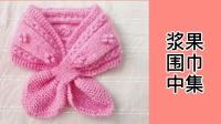 小浆果围巾的编织方法中集,成人儿童佩戴都好看