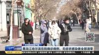 视频|央视新闻客户端: 黑龙江哈尔滨在院确诊病例、无症状感染者全部清零