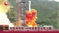 视频|我国将研制100吨级重型运载火箭