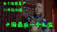 中国最后一个太监,为了保留自己的尊严,他30年没有洗澡。