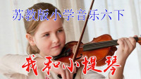苏教版小学音乐六年级下册《我和小提琴》