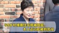 69岁朴槿惠住宅将被拍卖,本人还可能被判劳役