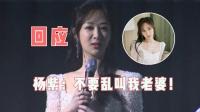 杨紫:不要乱叫我老婆 粉丝齐呼三个字!