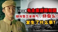 1949年毛主席进入颐和园,对警卫发脾气:你蠢么?发生了何事