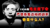 1956年,毛主席亲自下令:严查杀害古柏同志的凶手,他是谁?