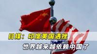 日媒:印度美国遇挫,这种情况下世界变得越来越依赖中国了